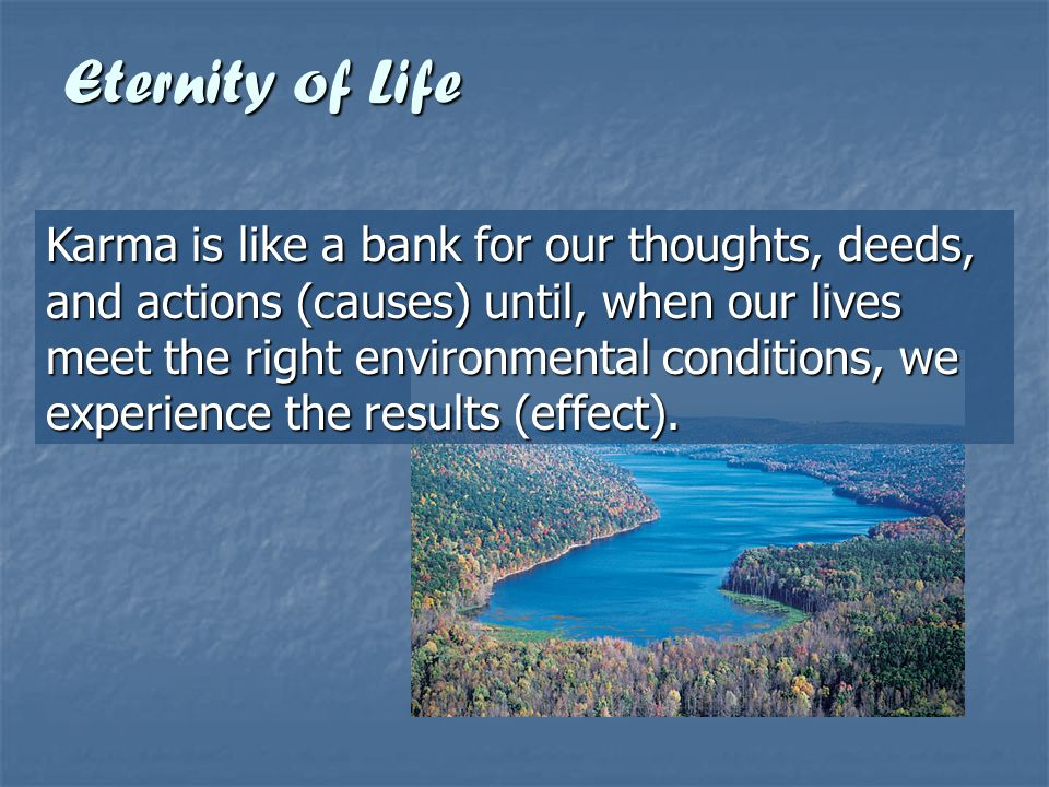 Eternity of Life Karma is like a bank for our thoughts, deeds, and actions (causes) until, when our lives meet the right environmental conditions, we
