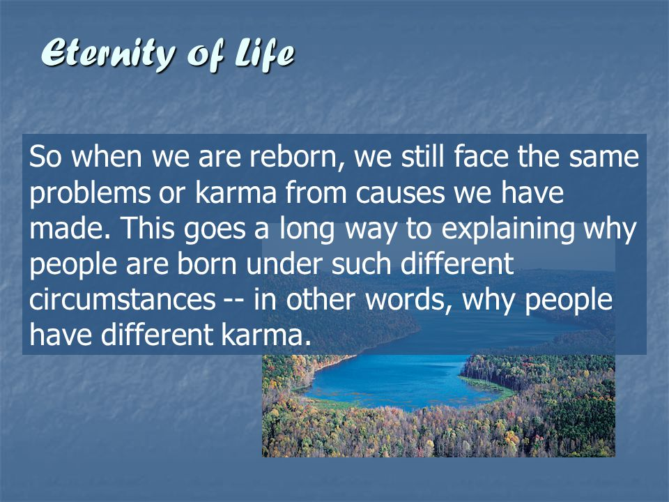 Eternity of Life So when we are reborn, we still face the same problems or karma from causes we have made. This goes a long way to explaining why peop