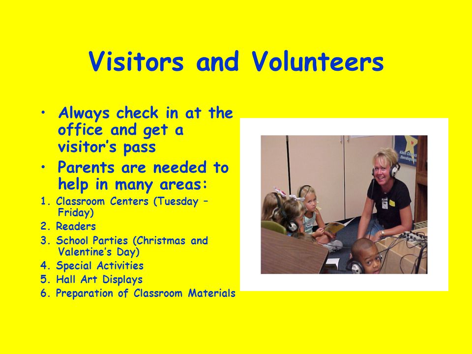 Visitors and Volunteers Always check in at the office and get a visitors pass Parents are needed to help in many areas: 1. Classroom Centers (Tuesday