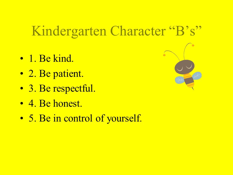 Kindergarten Character Bs 1. Be kind. 2. Be patient. 3. Be respectful. 4. Be honest. 5. Be in control of yourself.