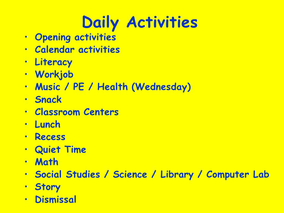 Daily Activities Opening activities Calendar activities Literacy Workjob Music / PE / Health (Wednesday) Snack Classroom Centers Lunch Recess Quiet Time Math Social Studies / Science / Library / Computer Lab Story Dismissal