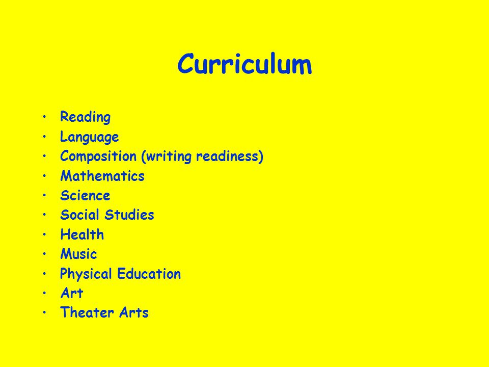 Curriculum Reading Language Composition (writing readiness) Mathematics Science Social Studies Health Music Physical Education Art Theater Arts