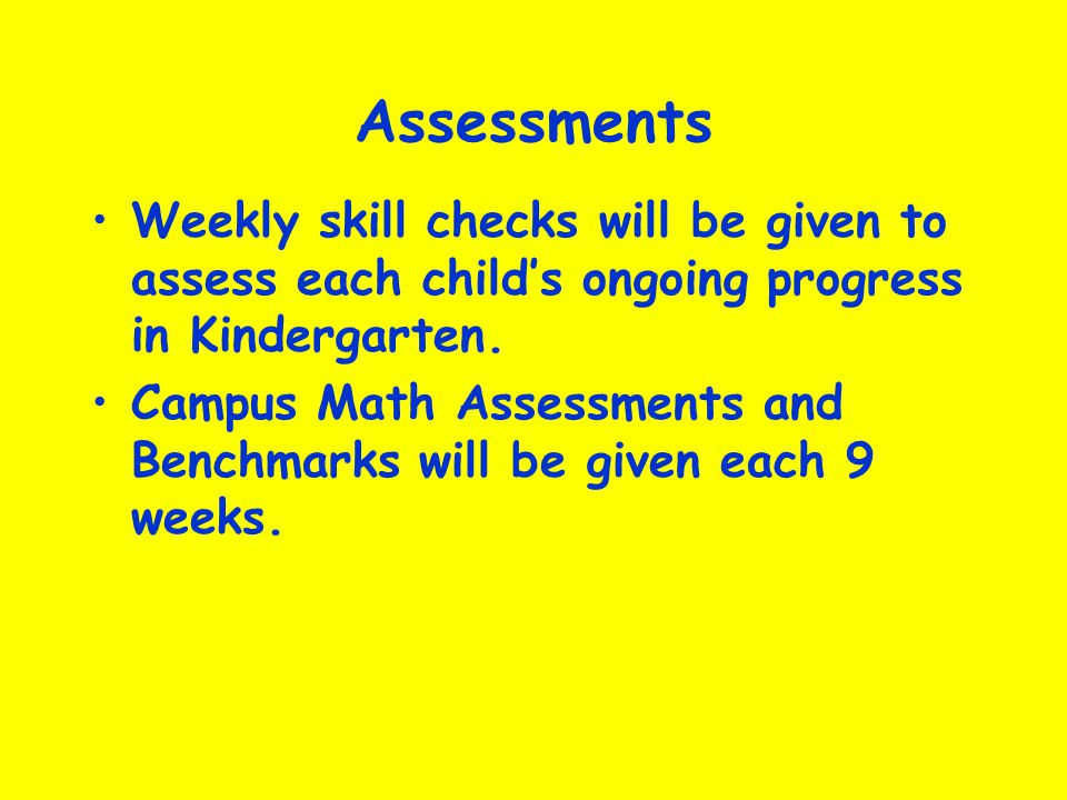 Assessments Weekly skill checks will be given to assess each childs ongoing progress in Kindergarten. Campus Math Assessments and Benchmarks will be g