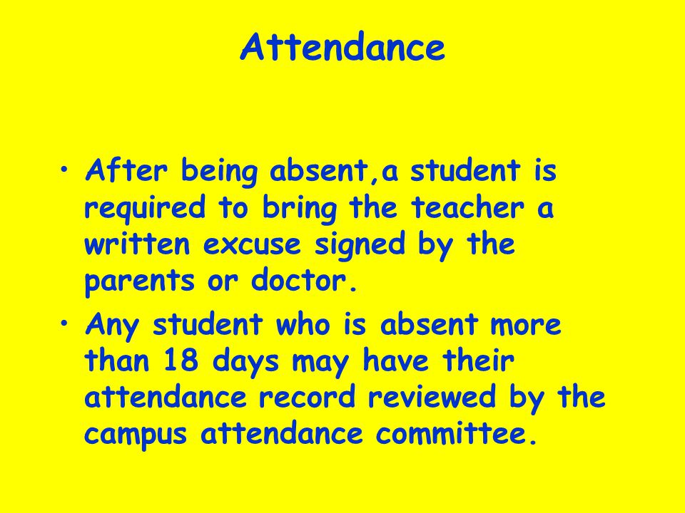 Attendance After being absent,a student is required to bring the teacher a written excuse signed by the parents or doctor. Any student who is absent m
