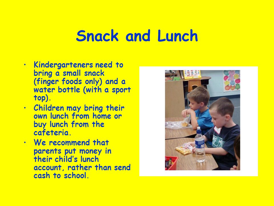 Snack and Lunch Kindergarteners need to bring a small snack (finger foods only) and a water bottle (with a sport top). Children may bring their own lu