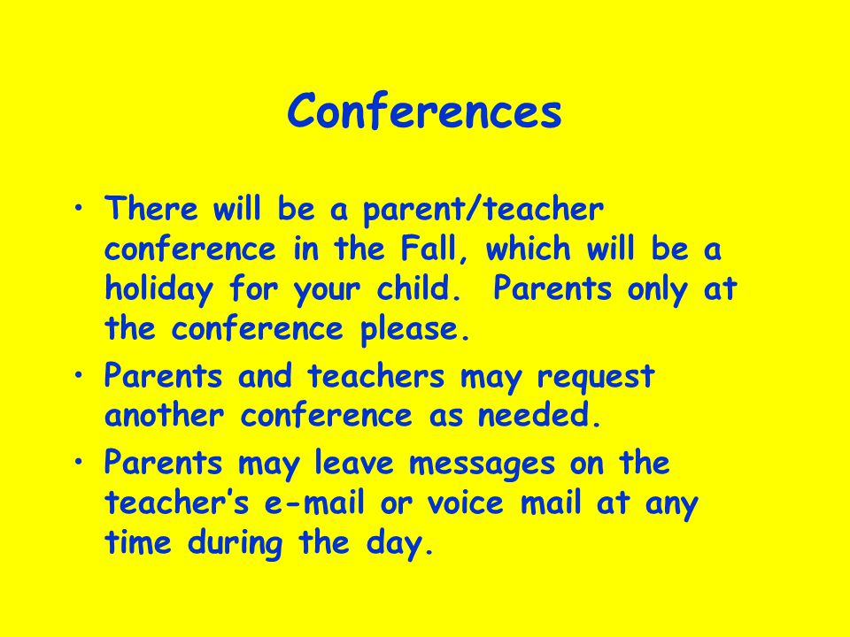 Conferences There will be a parent/teacher conference in the Fall, which will be a holiday for your child.