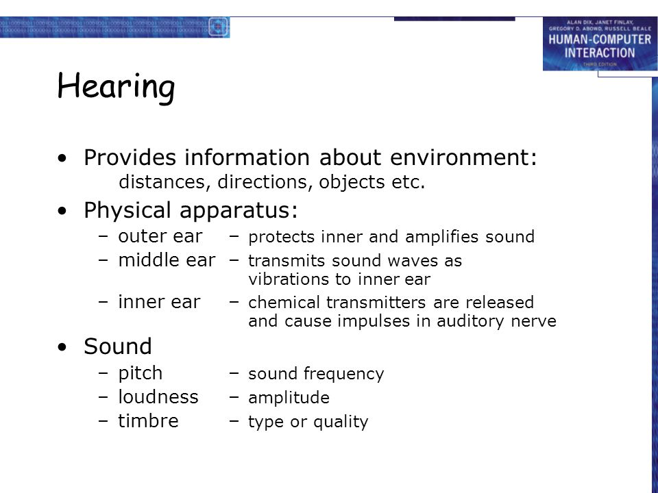 Hearing Provides information about environment: distances, directions, objects etc. Physical apparatus: –outer ear– protects inner and amplifies sound