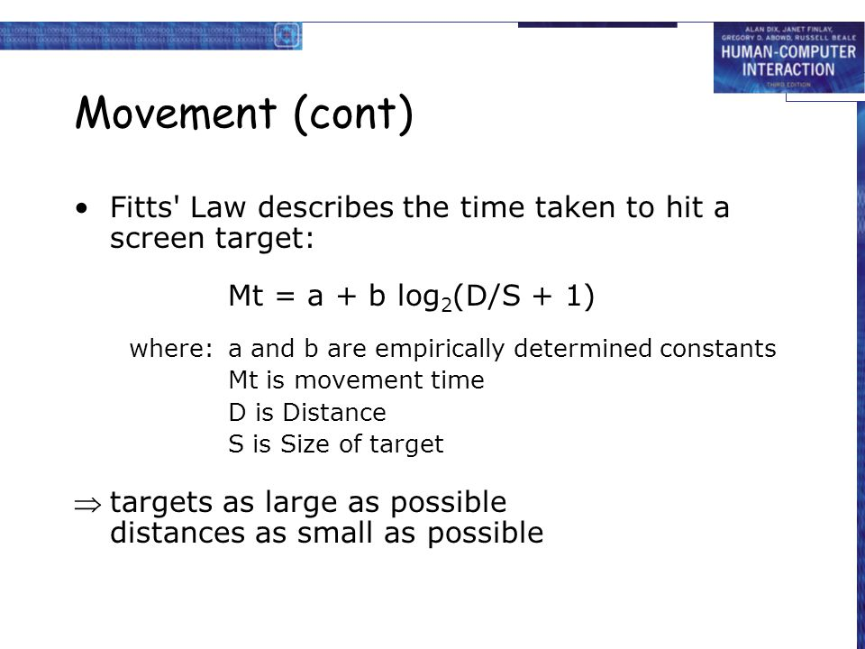 Movement (cont) Fitts' Law describes the time taken to hit a screen target: Mt = a + b log 2 (D/S + 1) where:a and b are empirically determined consta
