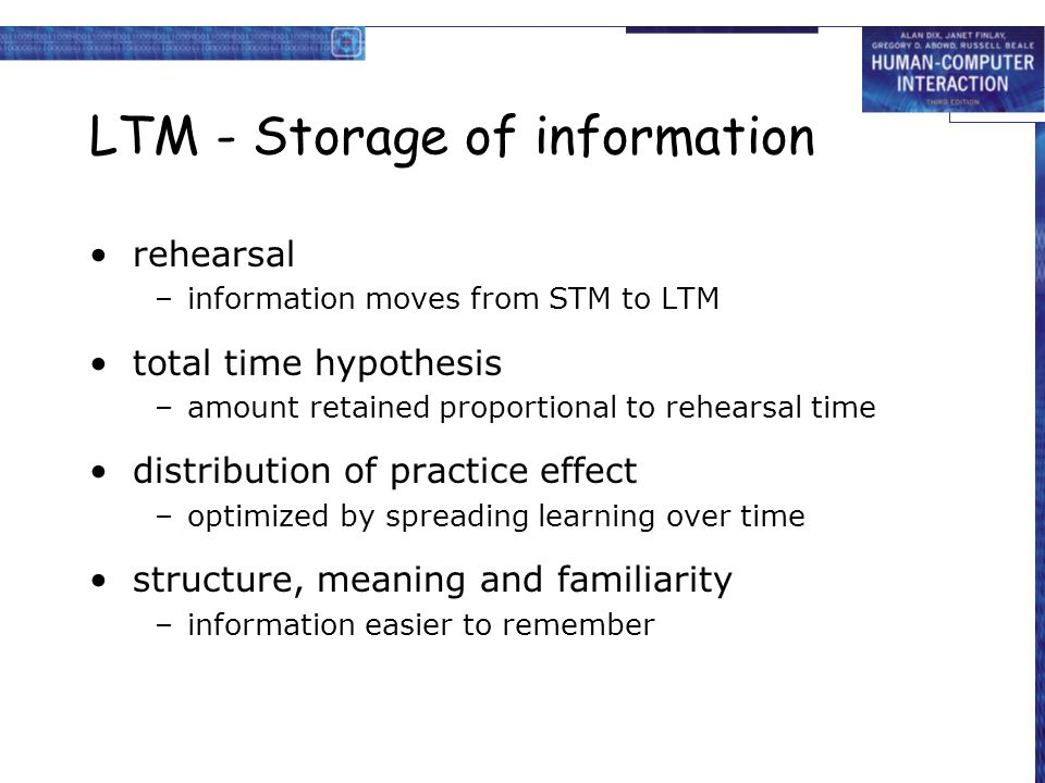 LTM - Storage of information rehearsal –information moves from STM to LTM total time hypothesis –amount retained proportional to rehearsal time distri