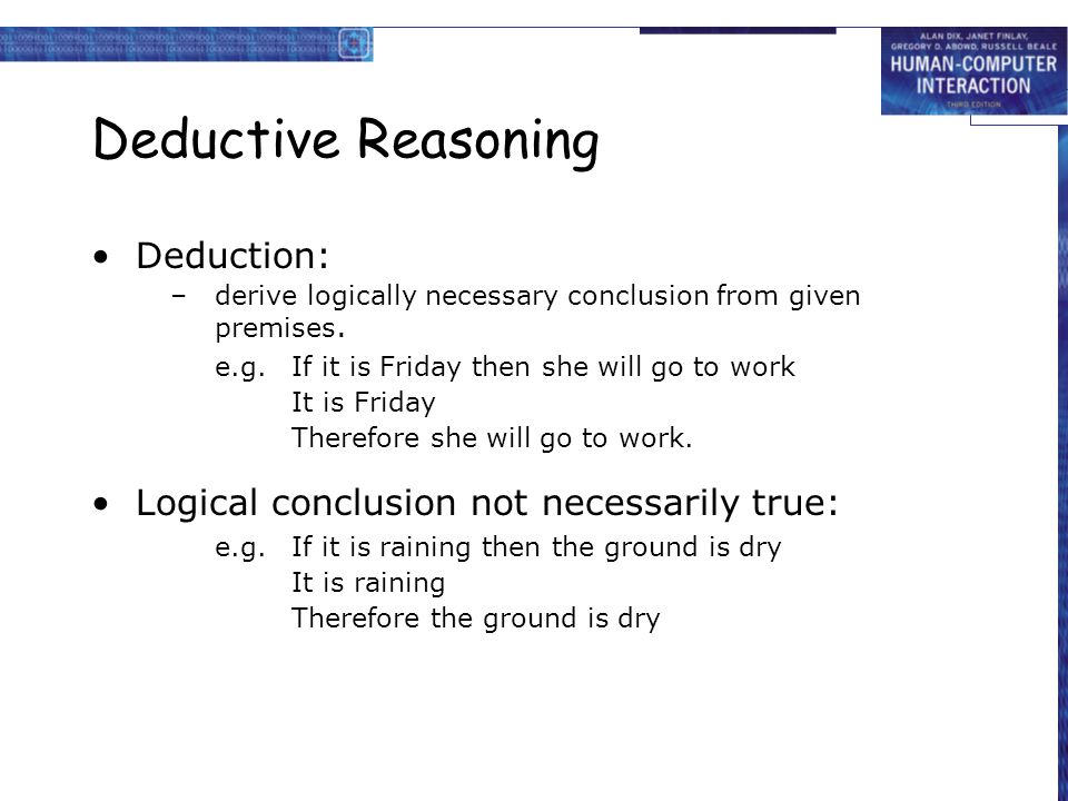 Deductive Reasoning Deduction: –derive logically necessary conclusion from given premises. e.g.If it is Friday then she will go to work It is Friday T
