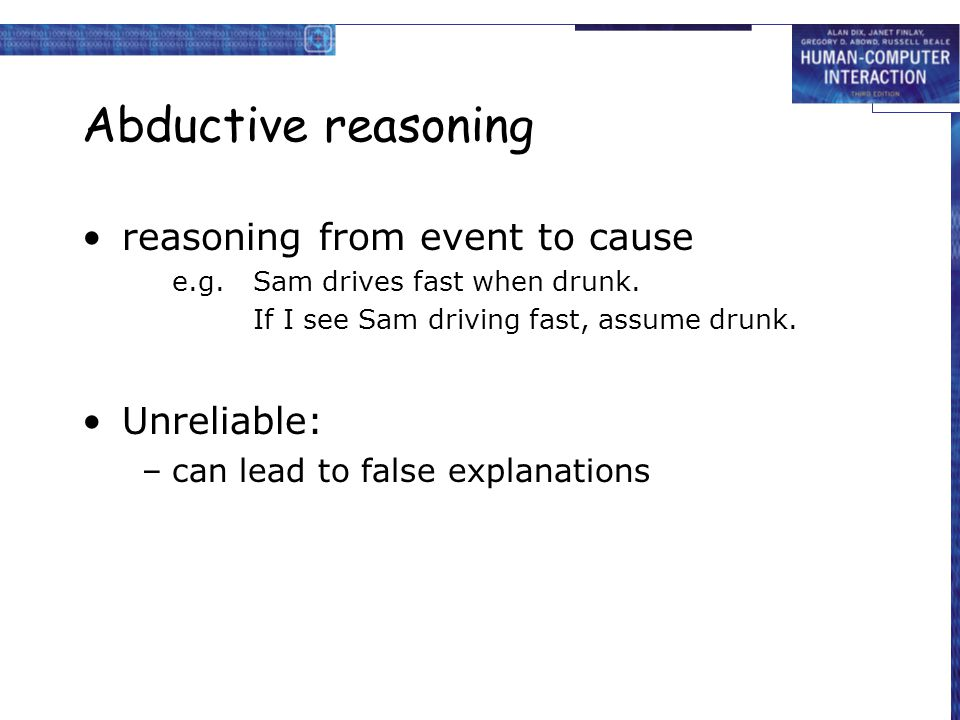 Abductive reasoning reasoning from event to cause e.g.Sam drives fast when drunk. If I see Sam driving fast, assume drunk. Unreliable: –can lead to fa