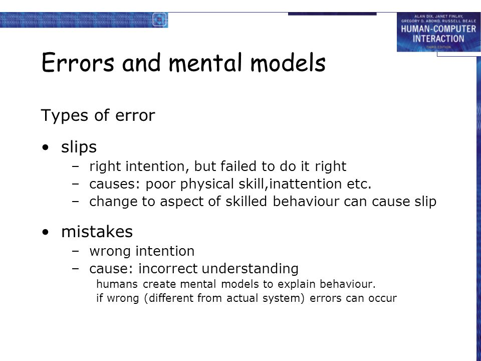 Errors and mental models Types of error slips –right intention, but failed to do it right –causes: poor physical skill,inattention etc. –change to asp