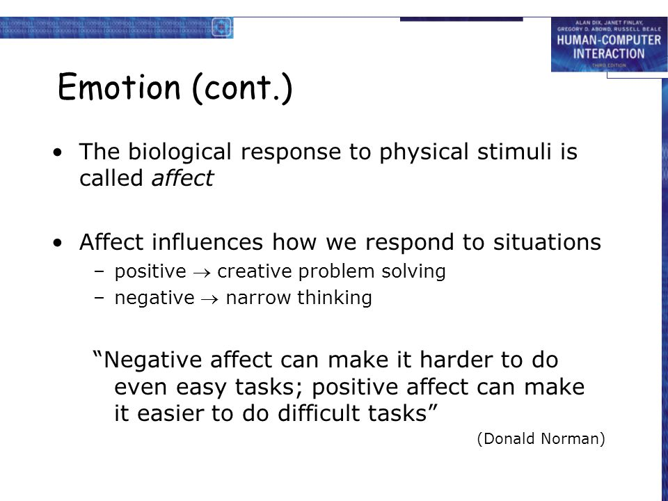 Emotion (cont.) The biological response to physical stimuli is called affect Affect influences how we respond to situations –positive creative problem