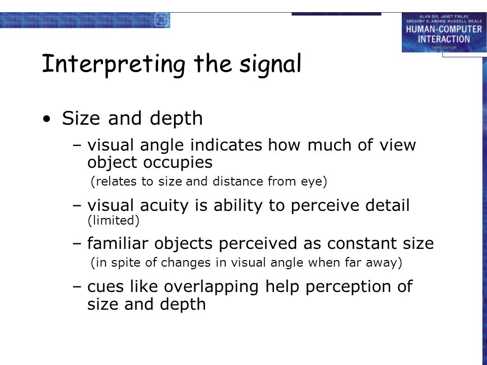 Interpreting the signal Size and depth –visual angle indicates how much of view object occupies (relates to size and distance from eye) –visual acuity