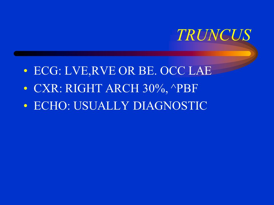 Truncus If there is no pulmonary obstruction, the dominant picture is CHF with varying degrees of cyanosis There may be significant insufficiency of t