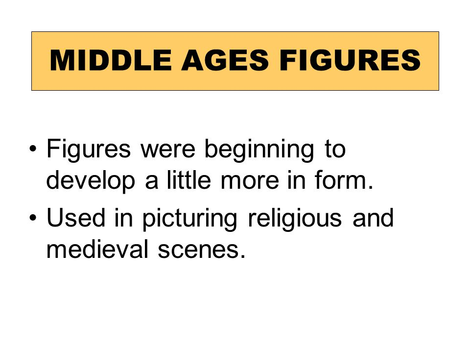 MIDDLE AGES FIGURES Figures were beginning to develop a little more in form.