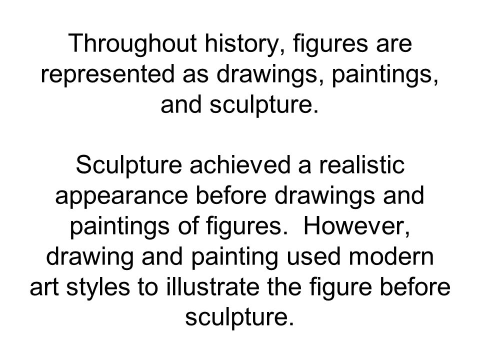 Throughout history, figures are represented as drawings, paintings, and sculpture.