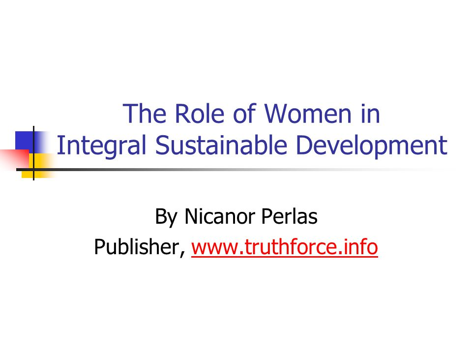 The Role of Women in Integral Sustainable Development By Nicanor Perlas Publisher, www.truthforce.infowww.truthforce.info