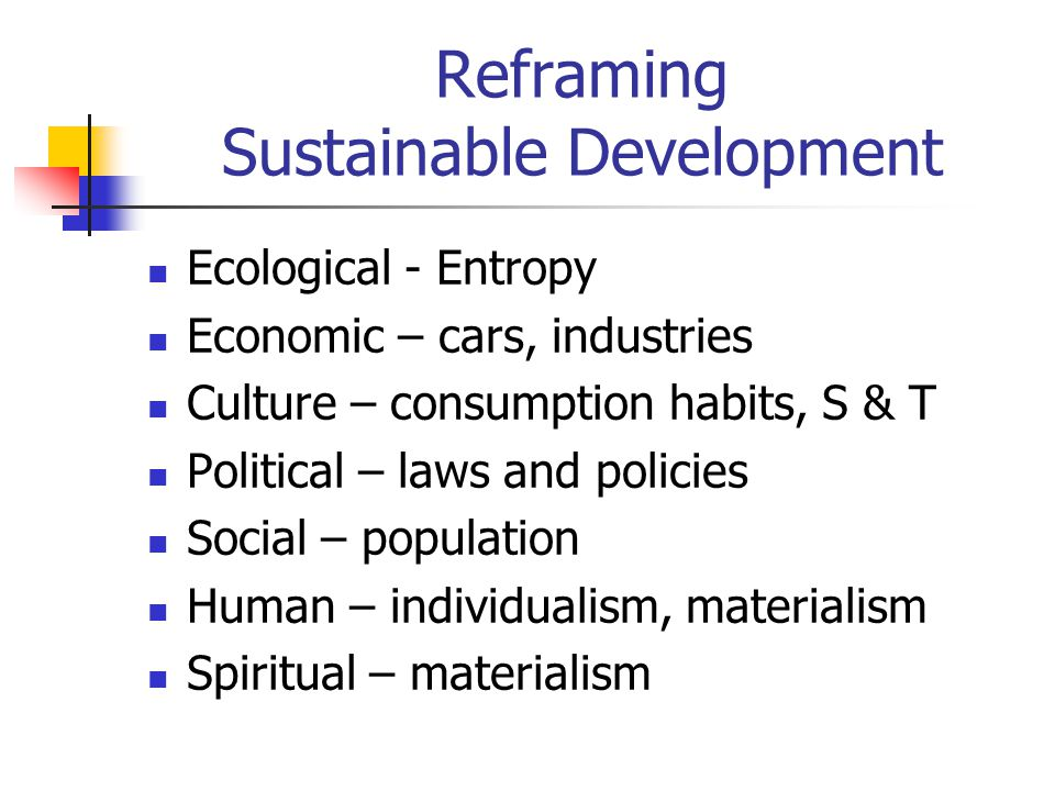 Reframing Sustainable Development Ecological - Entropy Economic – cars, industries Culture – consumption habits, S & T Political – laws and policies S