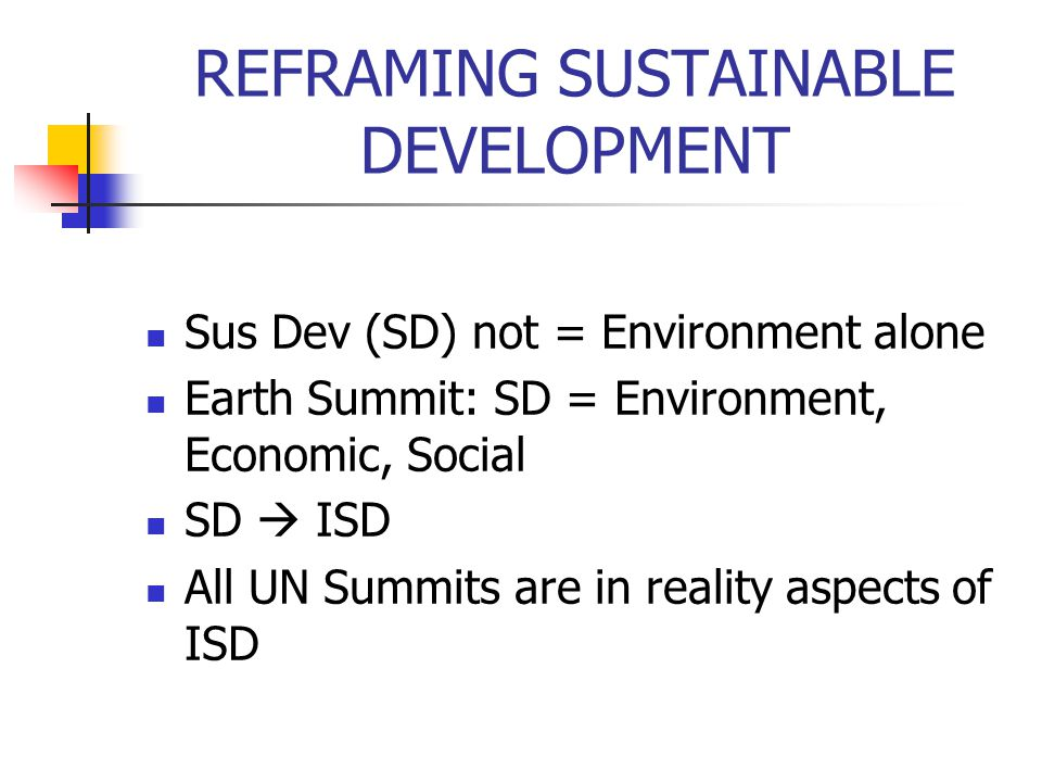 REFRAMING SUSTAINABLE DEVELOPMENT Sus Dev (SD) not = Environment alone Earth Summit: SD = Environment, Economic, Social SD ISD All UN Summits are in r