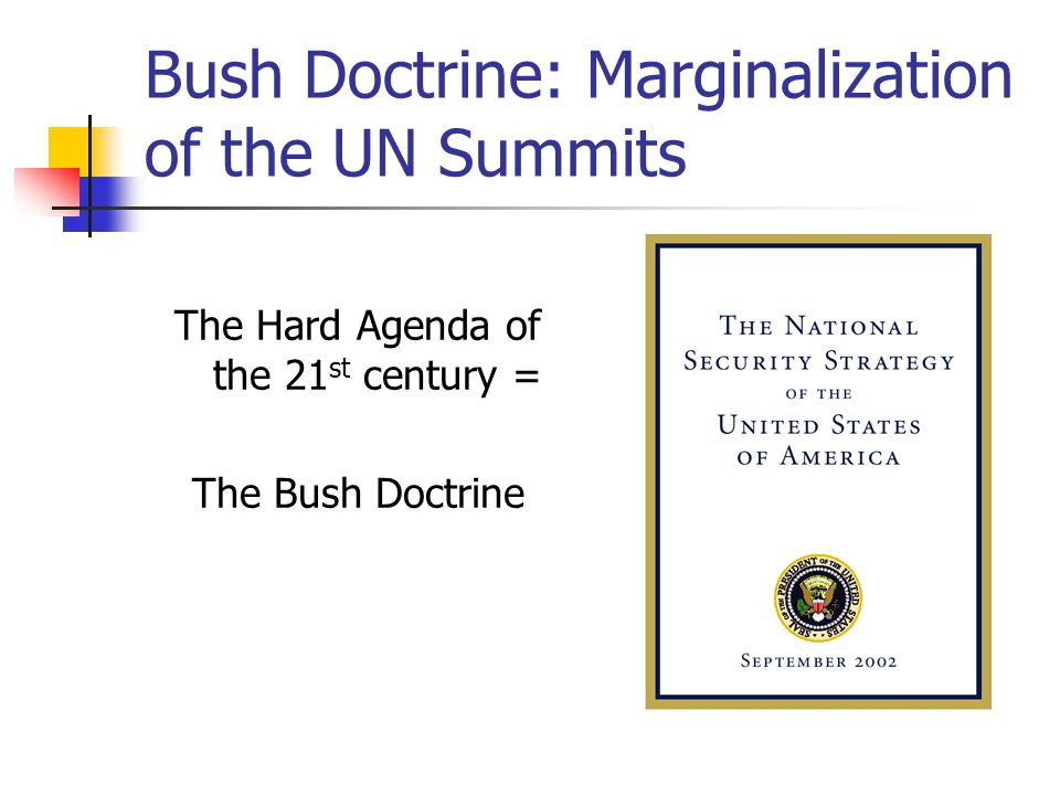 Bush Doctrine: Marginalization of the UN Summits The Hard Agenda of the 21 st century = The Bush Doctrine