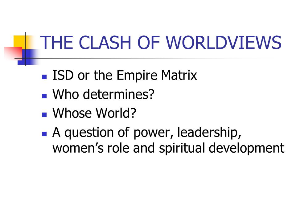 THE CLASH OF WORLDVIEWS ISD or the Empire Matrix Who determines? Whose World? A question of power, leadership, womens role and spiritual development