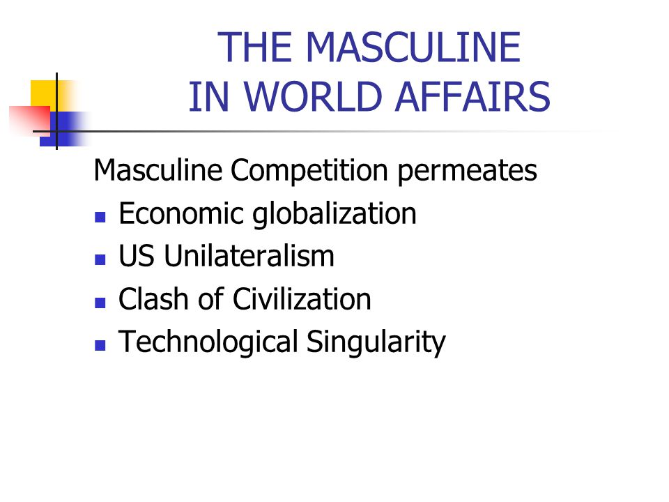 THE MASCULINE IN WORLD AFFAIRS Masculine Competition permeates Economic globalization US Unilateralism Clash of Civilization Technological Singularity