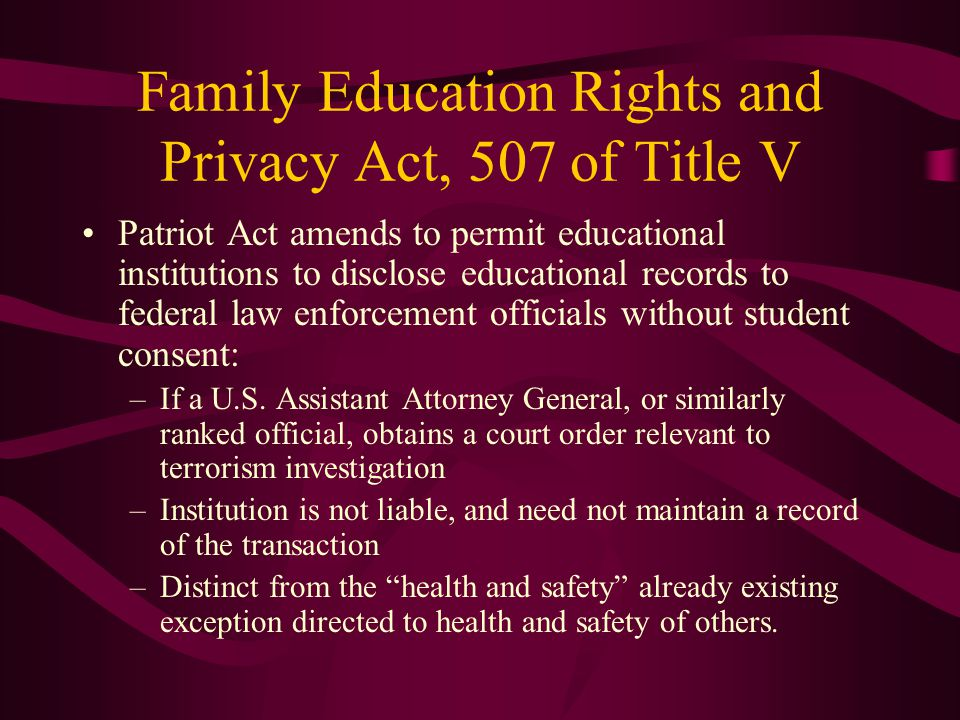 Family Education Rights and Privacy Act, 507 of Title V Patriot Act amends to permit educational institutions to disclose educational records to feder