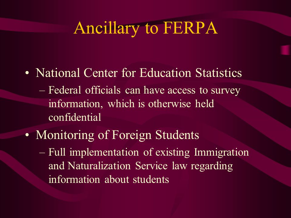 Ancillary to FERPA National Center for Education Statistics –Federal officials can have access to survey information, which is otherwise held confiden