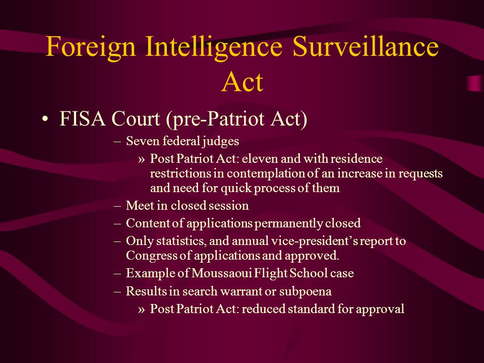 Foreign Intelligence Surveillance Act FISA Court (pre-Patriot Act) –Seven federal judges »Post Patriot Act: eleven and with residence restrictions in