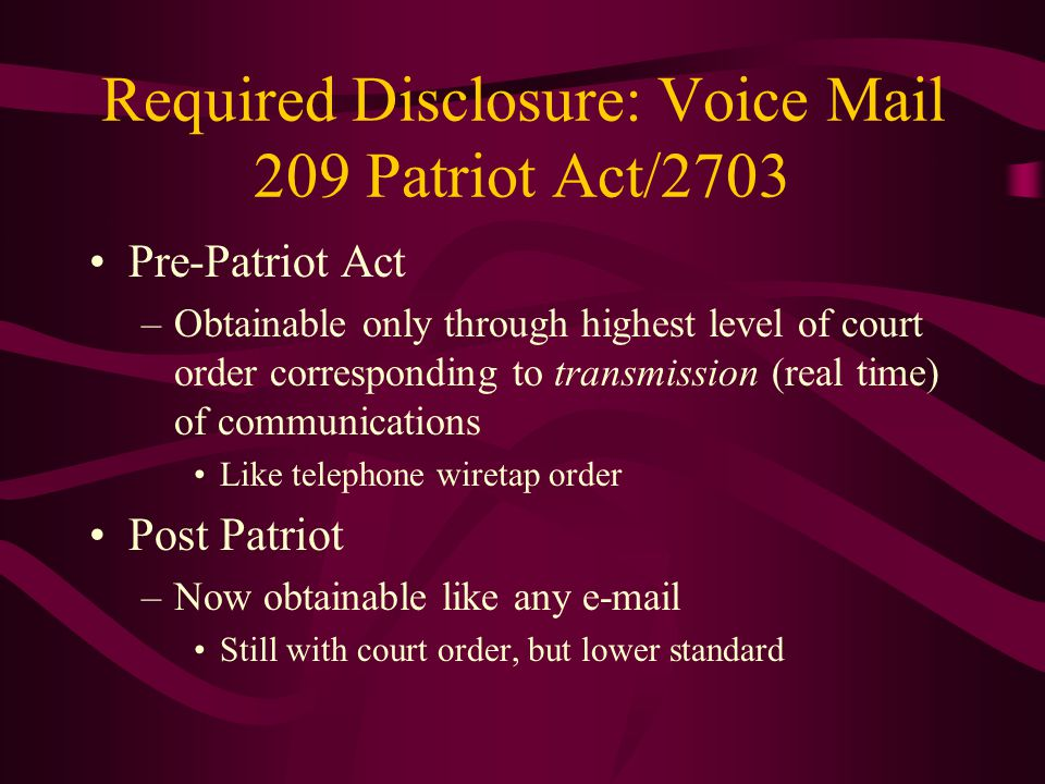 Required Disclosure: Voice Mail 209 Patriot Act/2703 Pre-Patriot Act –Obtainable only through highest level of court order corresponding to transmissi