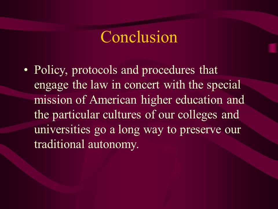 Conclusion Policy, protocols and procedures that engage the law in concert with the special mission of American higher education and the particular cu