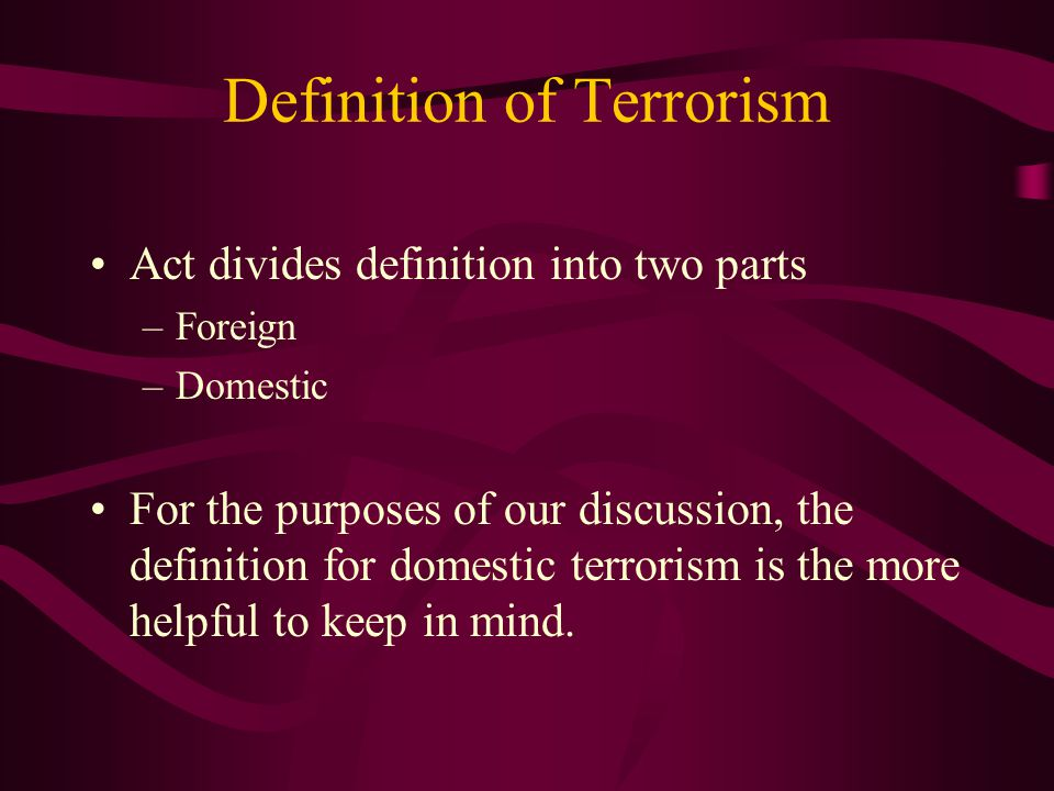 Definition of Terrorism Act divides definition into two parts –Foreign –Domestic For the purposes of our discussion, the definition for domestic terro