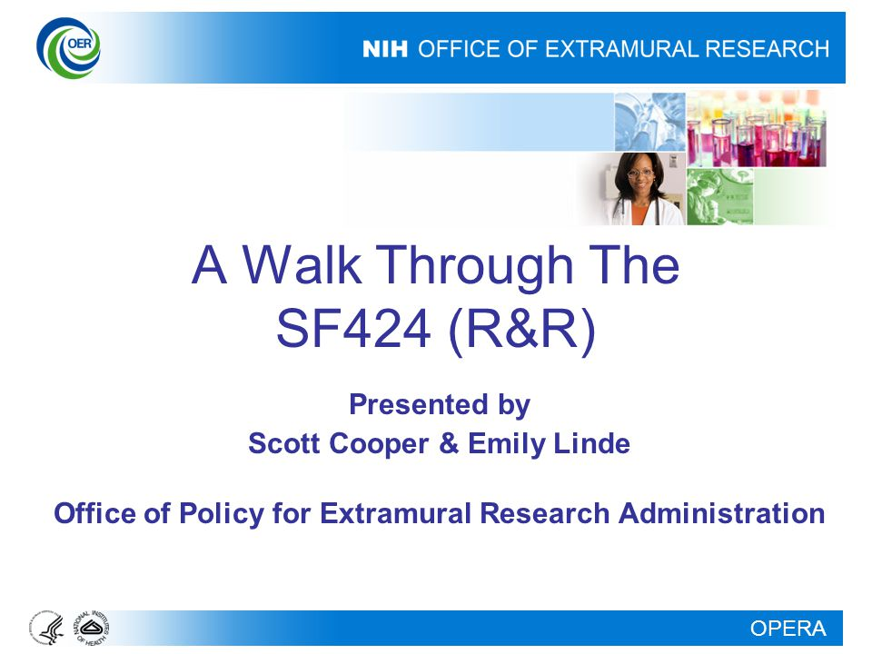 OPERA A Walk Through The SF424 (R&R) Presented by Scott Cooper & Emily Linde Office of Policy for Extramural Research Administration