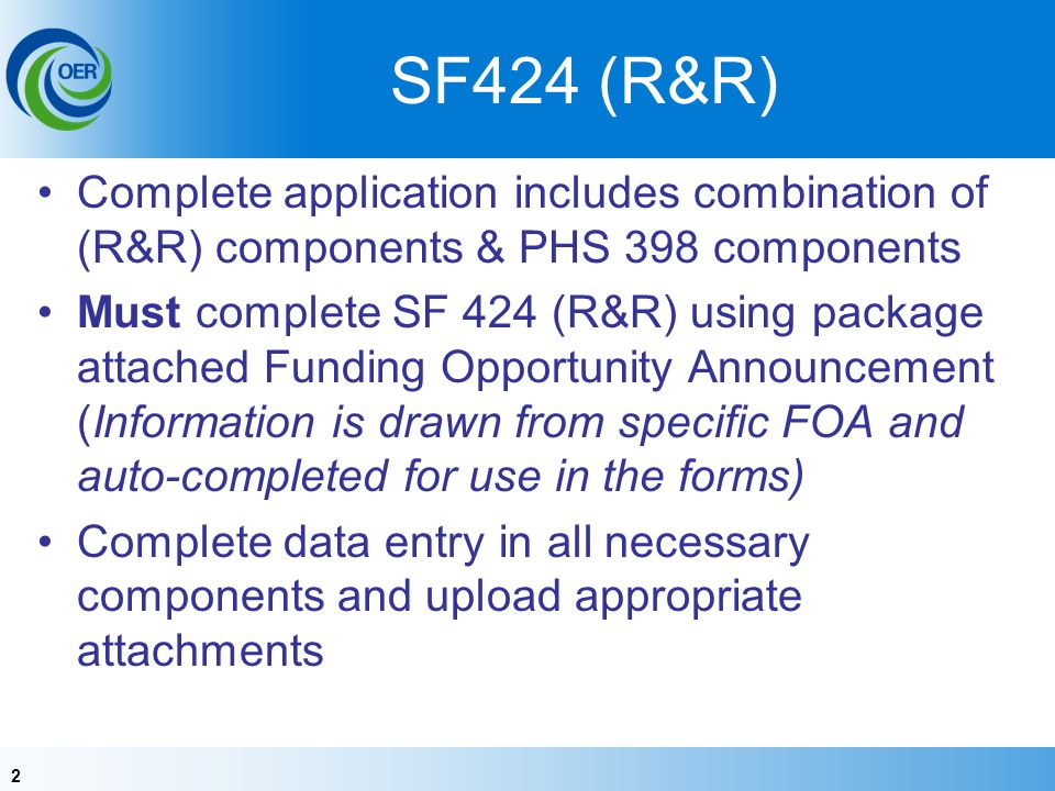2 SF424 (R&R) Complete application includes combination of (R&R) components & PHS 398 components Must complete SF 424 (R&R) using package attached Funding Opportunity Announcement (Information is drawn from specific FOA and auto-completed for use in the forms) Complete data entry in all necessary components and upload appropriate attachments