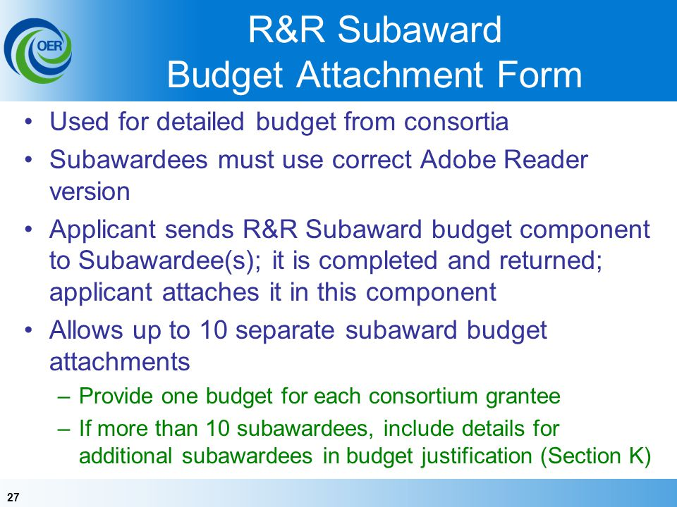 27 R&R Subaward Budget Attachment Form Used for detailed budget from consortia Subawardees must use correct Adobe Reader version Applicant sends R&R Subaward budget component to Subawardee(s); it is completed and returned; applicant attaches it in this component Allows up to 10 separate subaward budget attachments –Provide one budget for each consortium grantee –If more than 10 subawardees, include details for additional subawardees in budget justification (Section K)