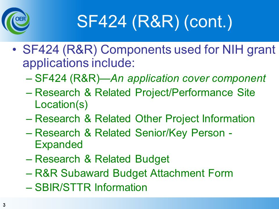 3 SF424 (R&R) (cont.) SF424 (R&R) Components used for NIH grant applications include: –SF424 (R&R)An application cover component –Research & Related Project/Performance Site Location(s) –Research & Related Other Project Information –Research & Related Senior/Key Person - Expanded –Research & Related Budget –R&R Subaward Budget Attachment Form –SBIR/STTR Information