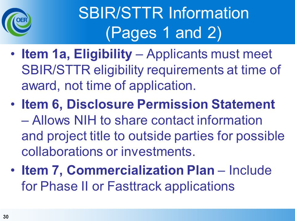 30 SBIR/STTR Information (Pages 1 and 2) Item 1a, Eligibility – Applicants must meet SBIR/STTR eligibility requirements at time of award, not time of application.