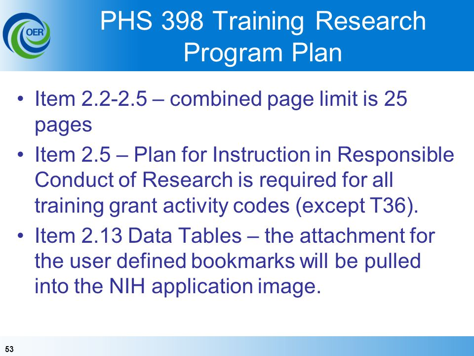 53 PHS 398 Training Research Program Plan Item 2.2-2.5 – combined page limit is 25 pages Item 2.5 – Plan for Instruction in Responsible Conduct of Research is required for all training grant activity codes (except T36).