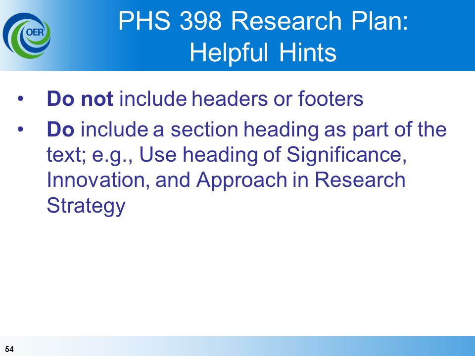 54 PHS 398 Research Plan: Helpful Hints Do not include headers or footers Do include a section heading as part of the text; e.g., Use heading of Significance, Innovation, and Approach in Research Strategy