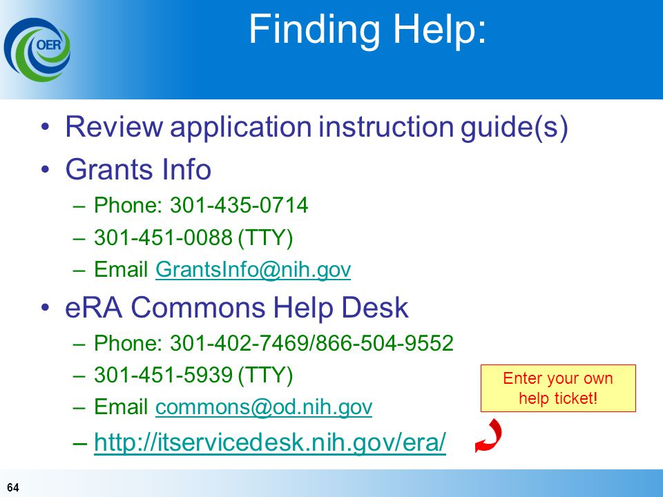 64 Finding Help: Review application instruction guide(s) Grants Info –Phone: 301-435-0714 –301-451-0088 (TTY) –Email GrantsInfo@nih.govGrantsInfo@nih.gov eRA Commons Help Desk –Phone: 301-402-7469/866-504-9552 –301-451-5939 (TTY) –Email commons@od.nih.govcommons@od.nih.gov –http://itservicedesk.nih.gov/era/http://itservicedesk.nih.gov/era/ Enter your own help ticket!