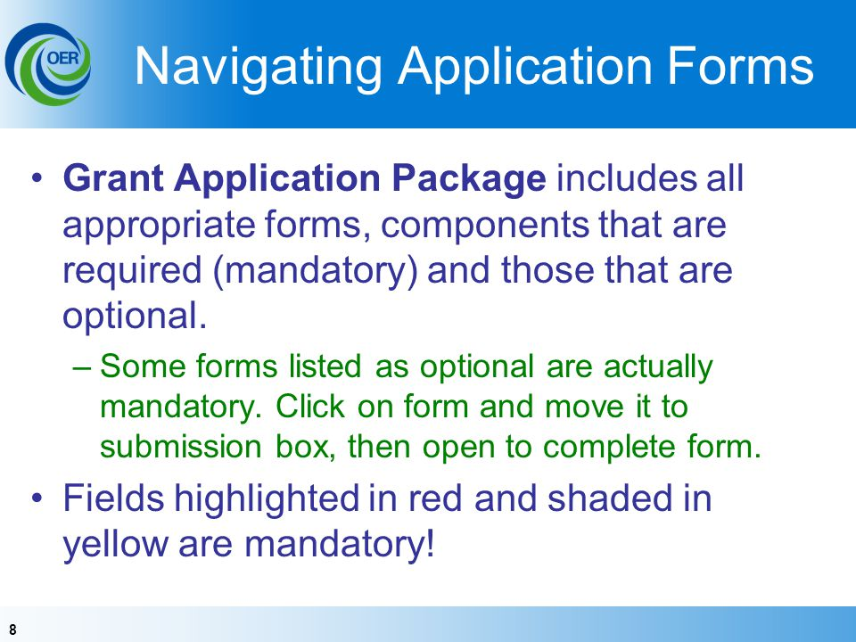 8 Navigating Application Forms Grant Application Package includes all appropriate forms, components that are required (mandatory) and those that are optional.