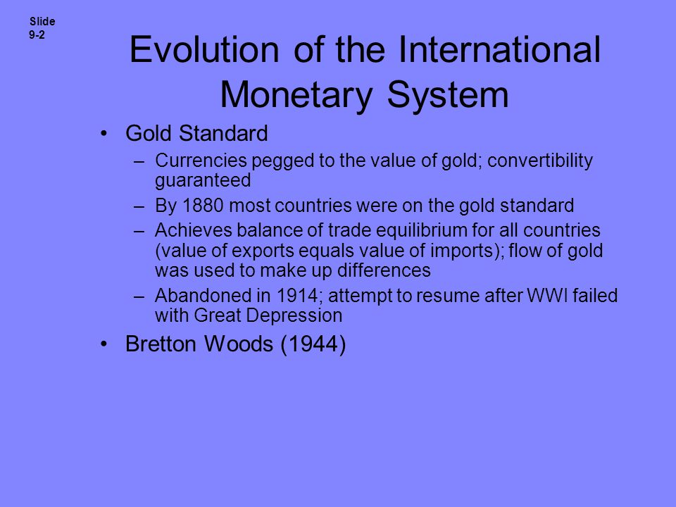 Evolution of the International Monetary System Gold Standard –Currencies pegged to the value of gold; convertibility guaranteed –By 1880 most countrie