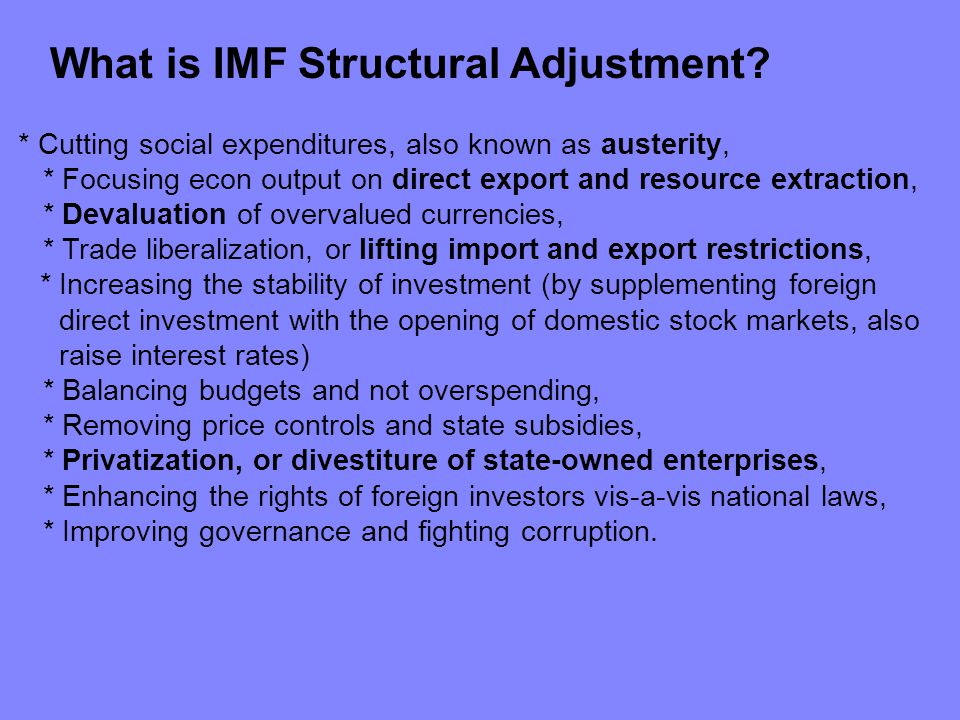 What is IMF Structural Adjustment? * Cutting social expenditures, also known as austerity, * Focusing econ output on direct export and resource extrac