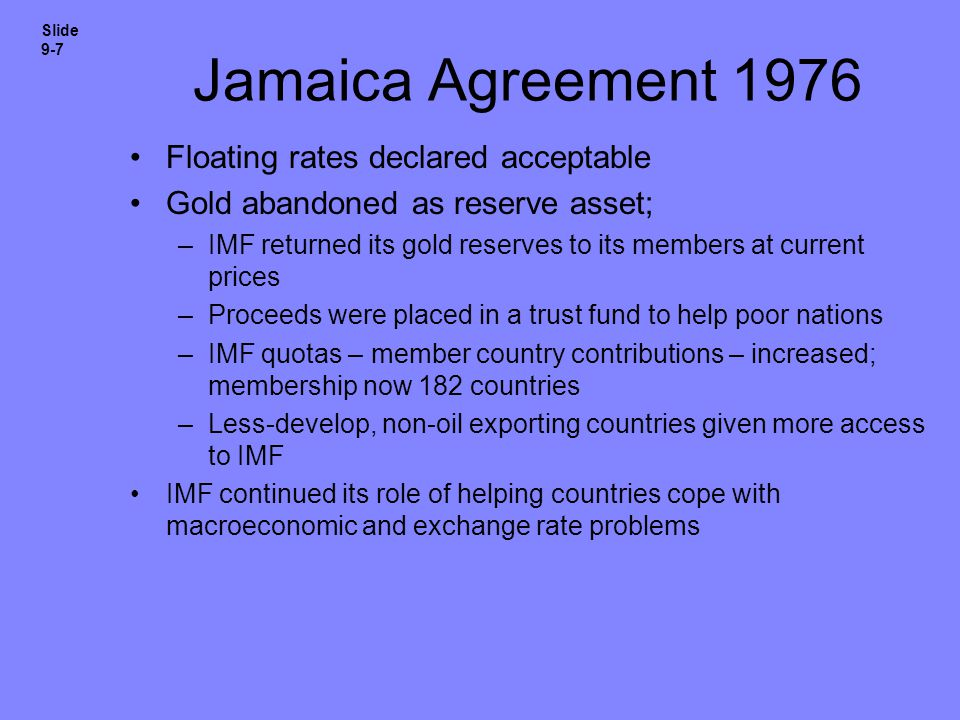 Jamaica Agreement 1976 Floating rates declared acceptable Gold abandoned as reserve asset; –IMF returned its gold reserves to its members at current p