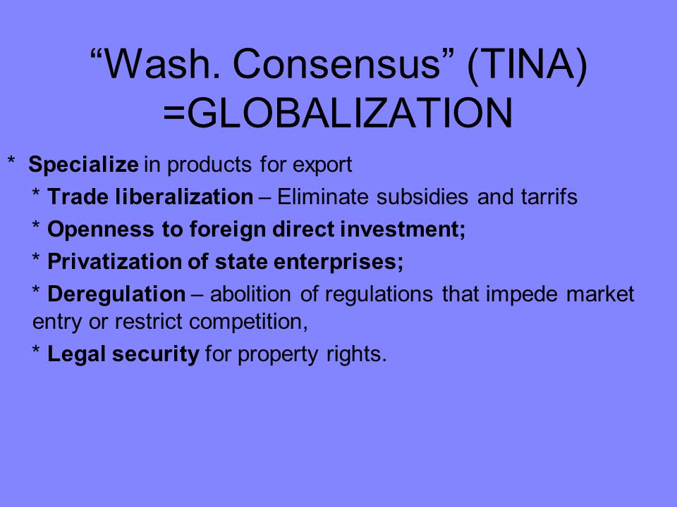 Wash. Consensus (TINA) =GLOBALIZATION * Specialize in products for export * Trade liberalization – Eliminate subsidies and tarrifs * Openness to forei