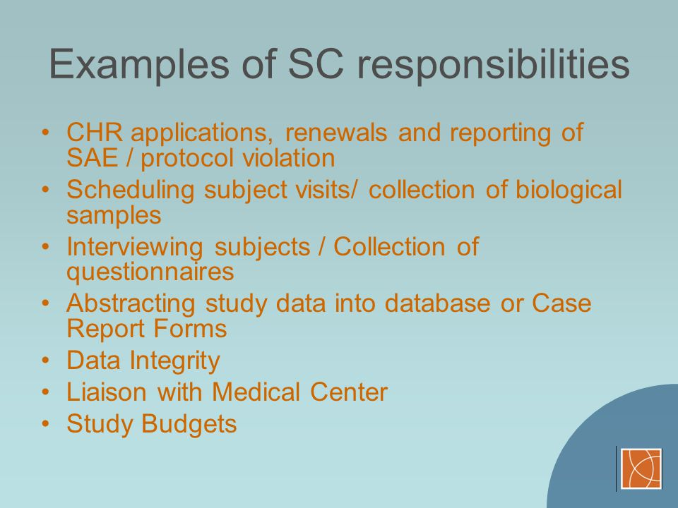 Examples of SC responsibilities CHR applications, renewals and reporting of SAE / protocol violation Scheduling subject visits/ collection of biologic
