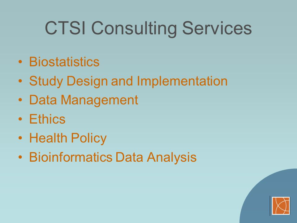 CTSI Consulting Services Biostatistics Study Design and Implementation Data Management Ethics Health Policy Bioinformatics Data Analysis