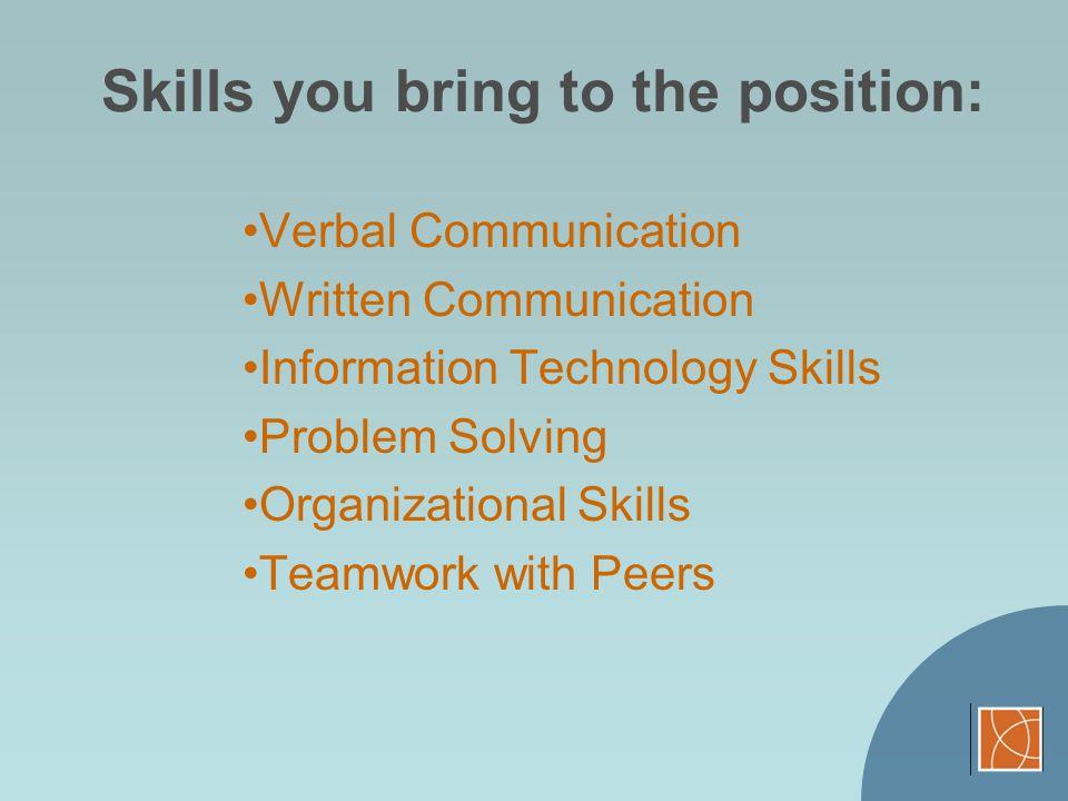 Skills you bring to the position: Verbal Communication Written Communication Information Technology Skills Problem Solving Organizational Skills Teamw
