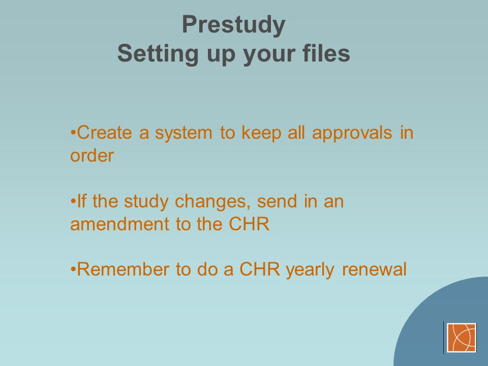Prestudy Setting up your files Create a system to keep all approvals in order If the study changes, send in an amendment to the CHR Remember to do a C
